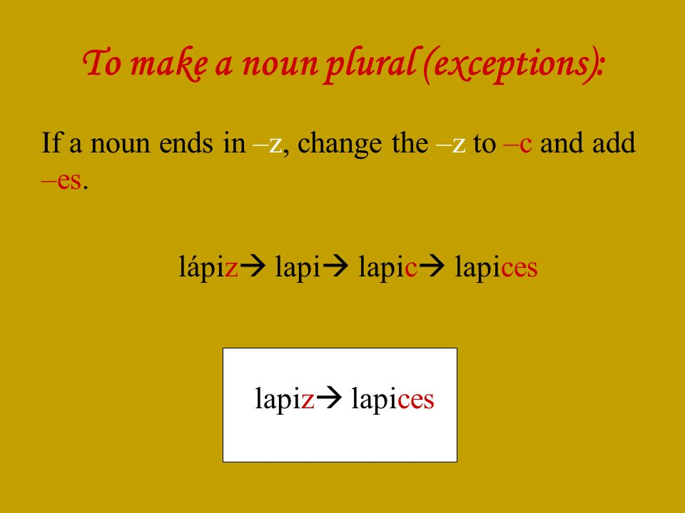 To make a noun plural (exceptions): If a noun ends in –z, change the –z to –c and add –es.
