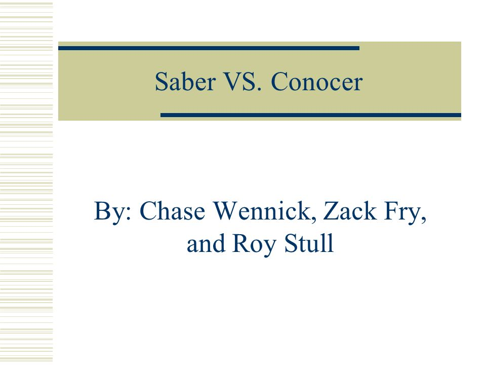 Saber VS. Conocer By: Chase Wennick, Zack Fry, and Roy Stull