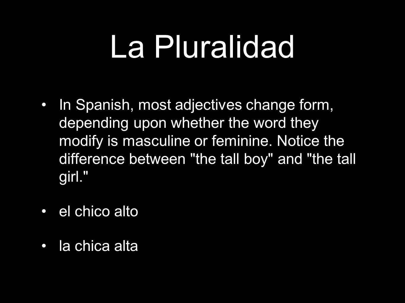 La Pluralidad In Spanish, most adjectives change form, depending upon whether the word they modify is masculine or feminine.
