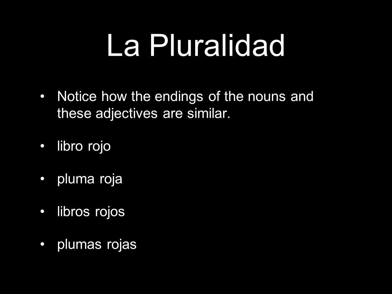 La Pluralidad Notice how the endings of the nouns and these adjectives are similar.