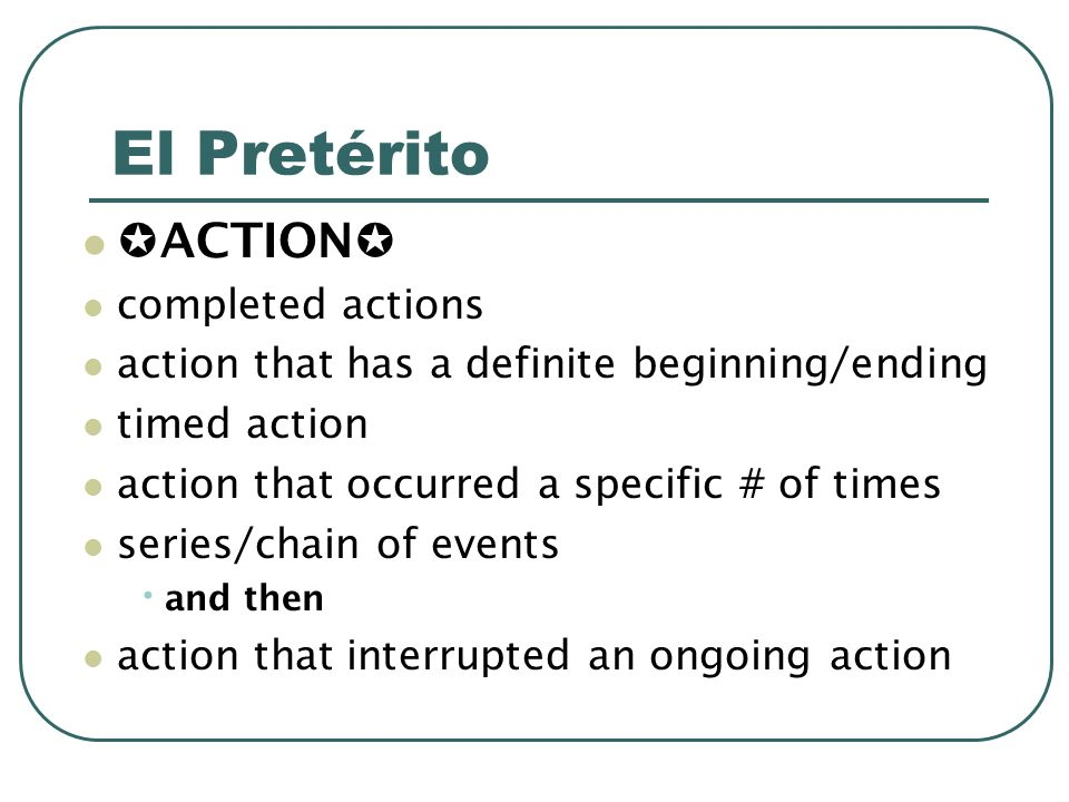 El Pretérito ACTION completed actions action that has a definite beginning/ending timed action action that occurred a specific # of times series/chain of events and then action that interrupted an ongoing action