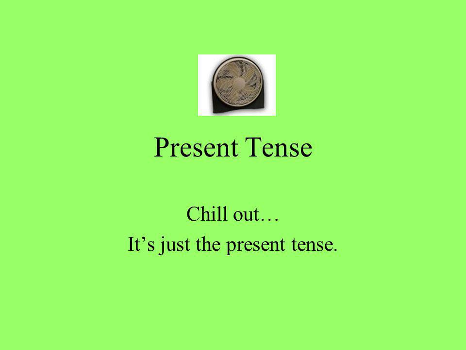 Present Tense Chill out… Its just the present tense.