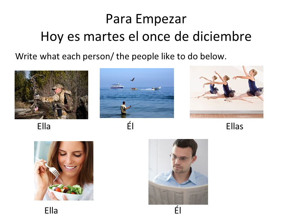 Para Empezar Hoy es martes el once de diciembre Write what each person/ the people like to do below.