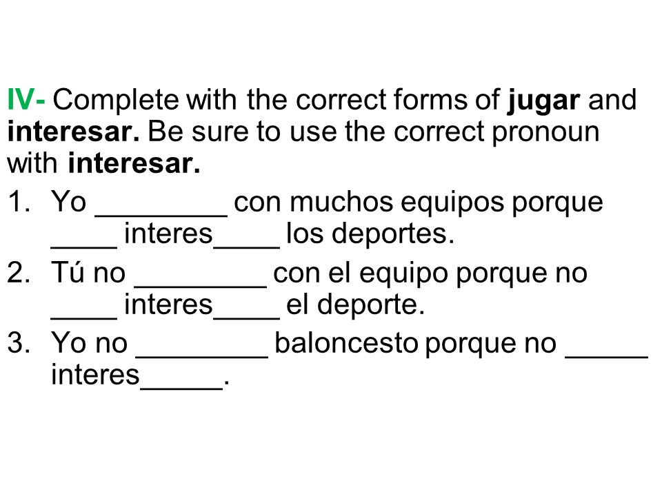 IV- Complete with the correct forms of jugar and interesar.