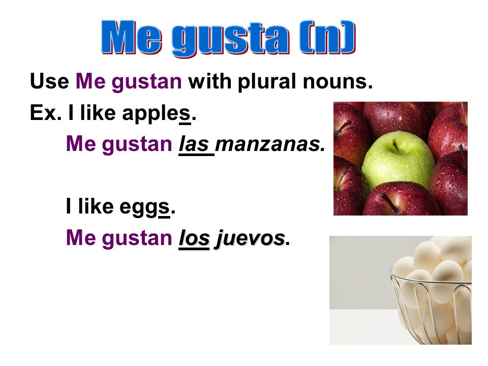 Use Me gustan with plural nouns. Ex. I like apples.