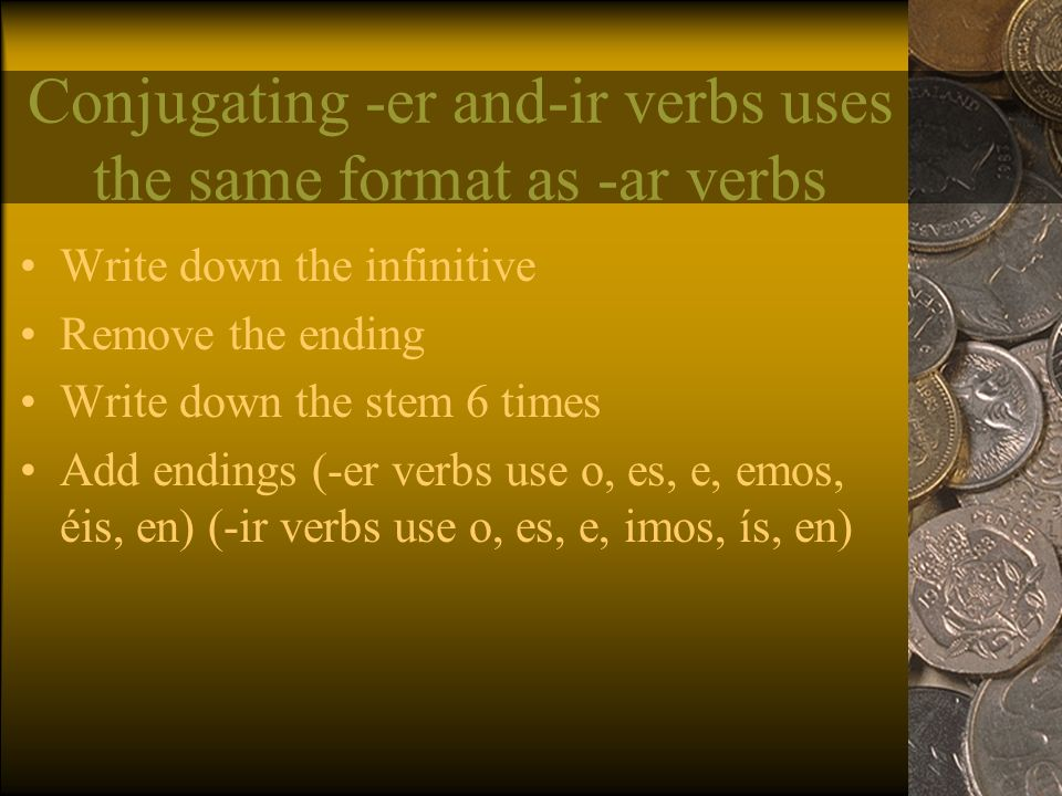 Conjugating -er and-ir verbs uses the same format as -ar verbs Write down the infinitive Remove the ending Write down the stem 6 times Add endings (-er verbs use o, es, e, emos, éis, en) (-ir verbs use o, es, e, imos, ís, en)