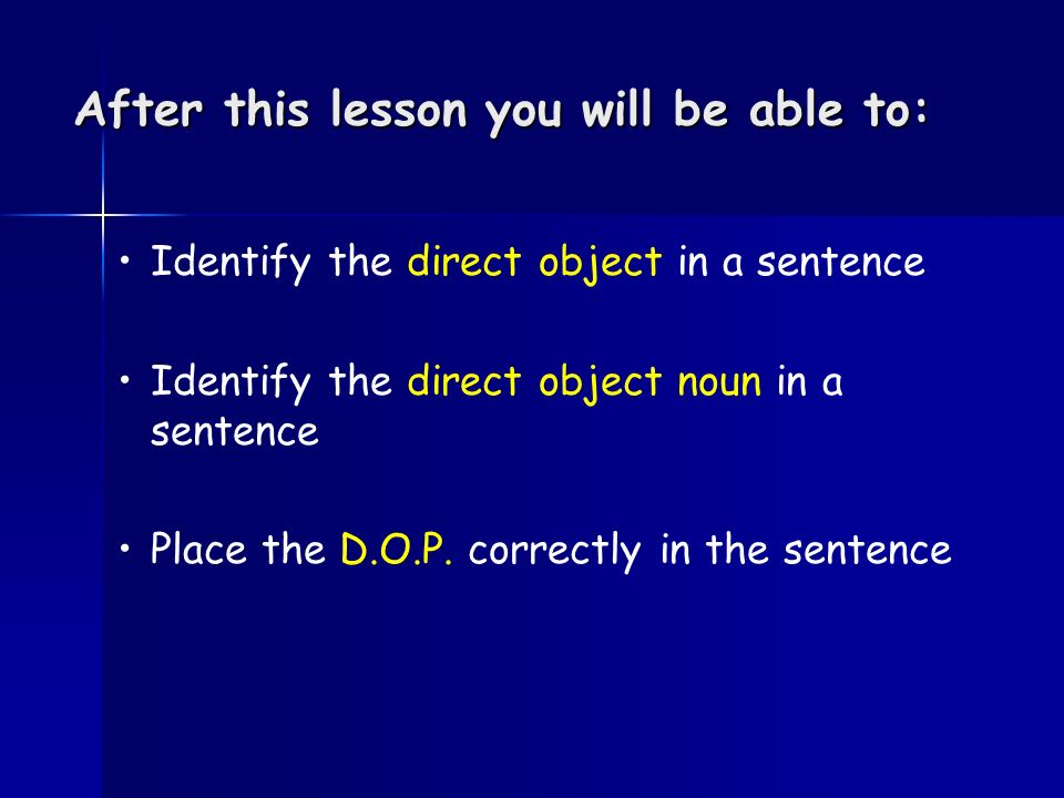 After this lesson you will be able to: Identify the direct object in a sentence Identify the direct object noun in a sentence Place the D.O.P.