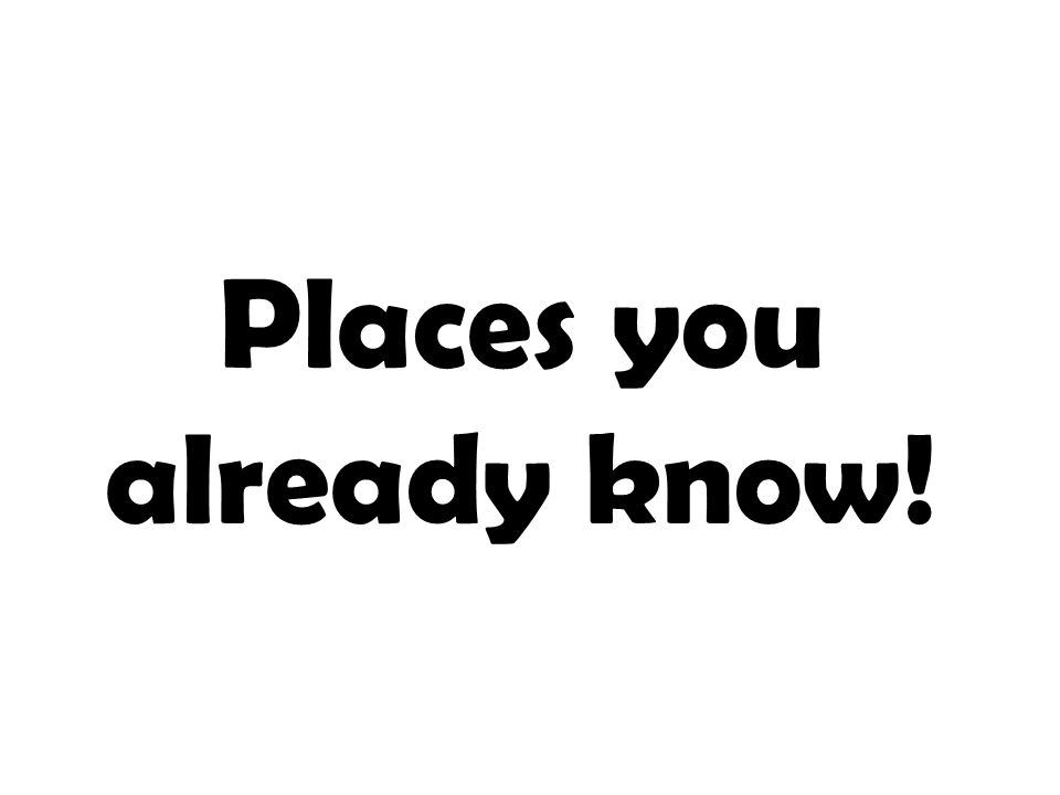 Places you already know!