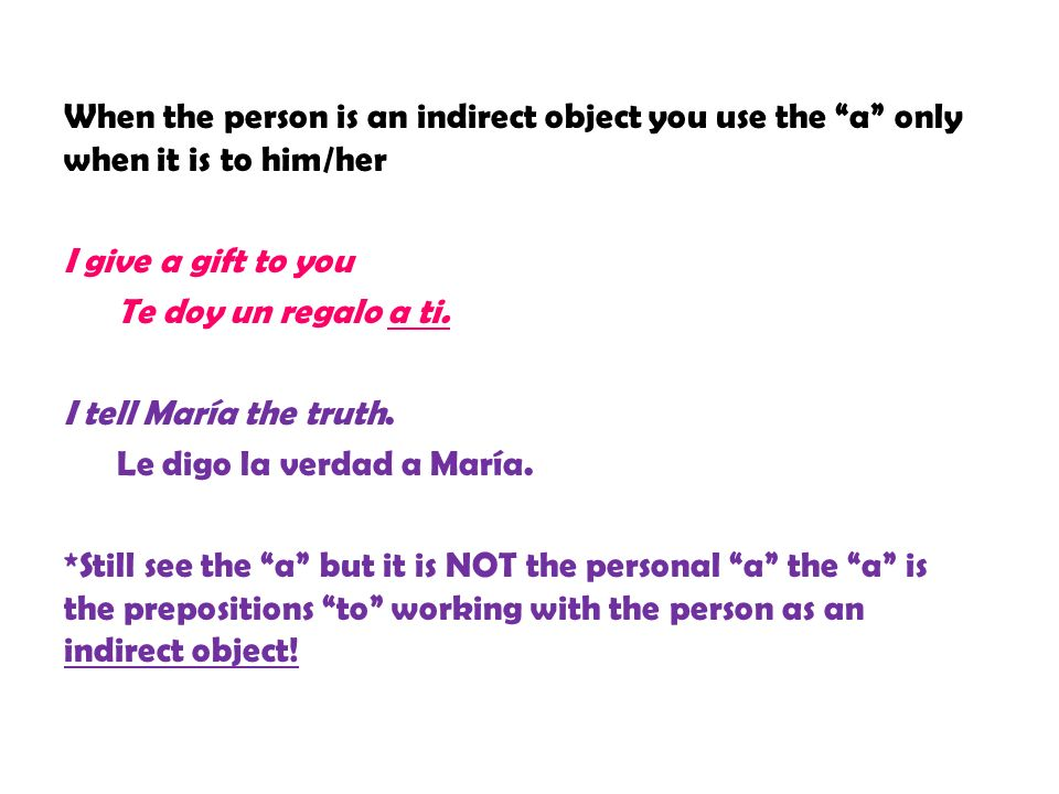 When the person is an indirect object you use the a only when it is to him/her I give a gift to you Te doy un regalo a ti.