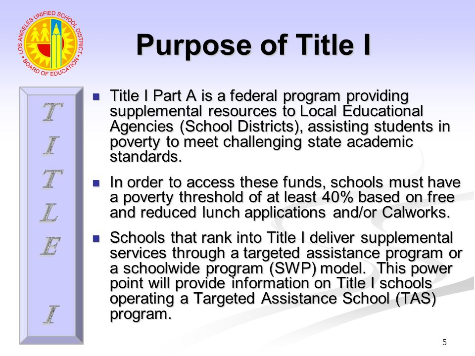 5 Purpose of Title I Title I Part A is a federal program providing supplemental resources to Local Educational Agencies (School Districts), assisting students in poverty to meet challenging state academic standards.