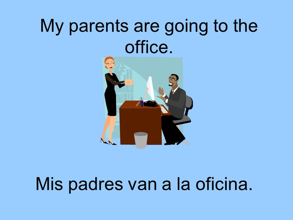 My parents are going to the office. Mis padres van a la oficina.