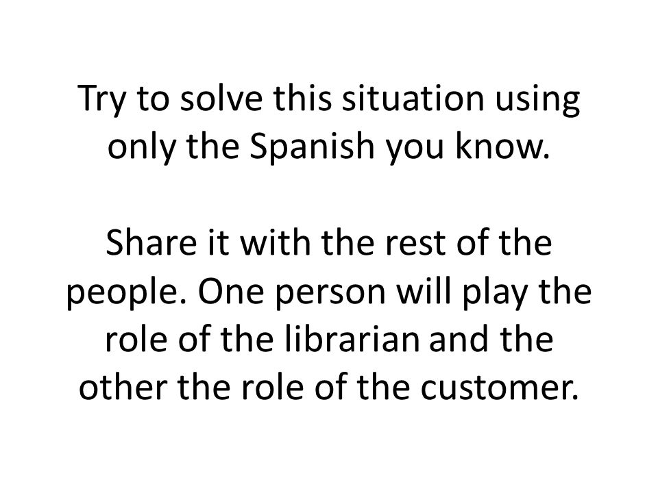 Try to solve this situation using only the Spanish you know.
