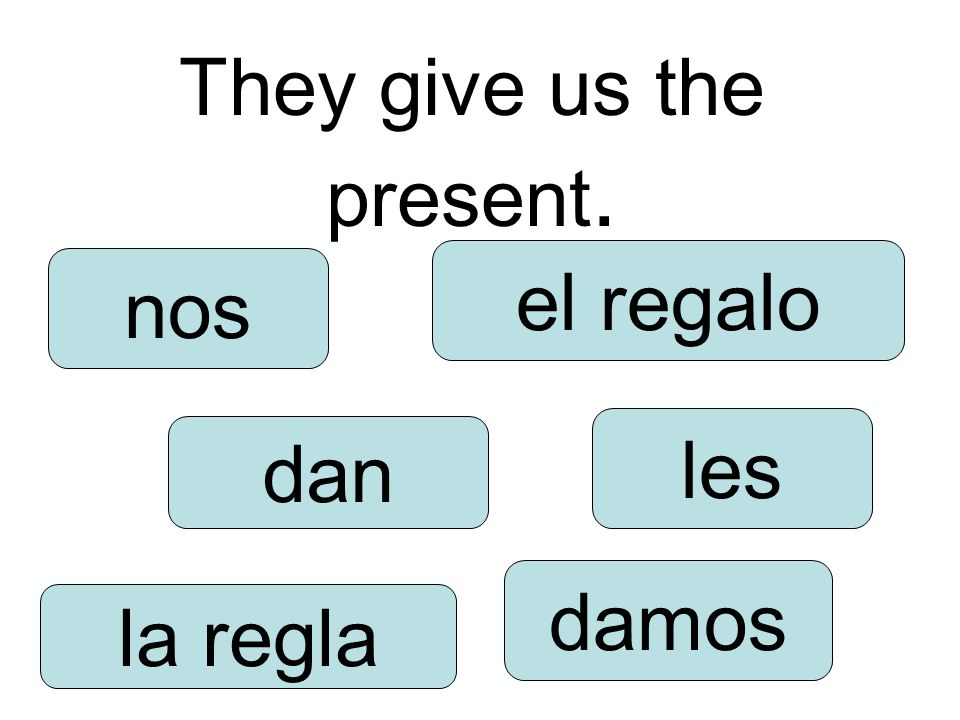 They give us the present. dan damos les nos la regla el regalo