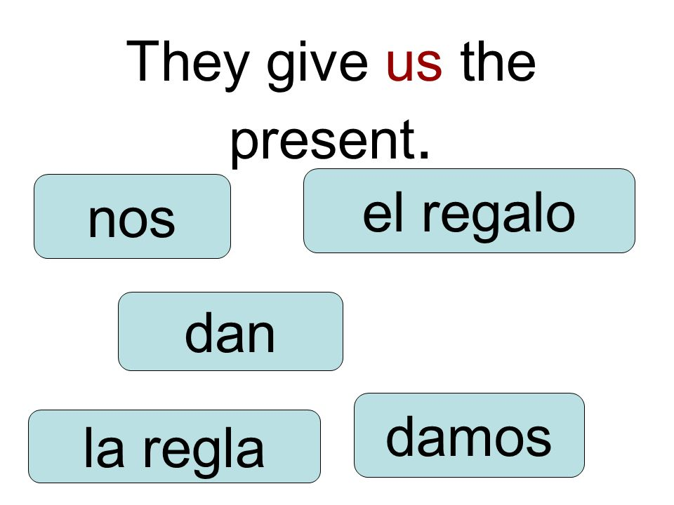 They give us the present. dan damos nos la regla el regalo