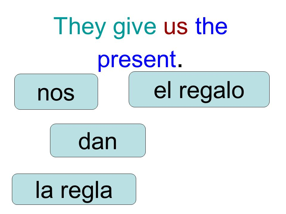 They give us the present. dan nos la regla el regalo