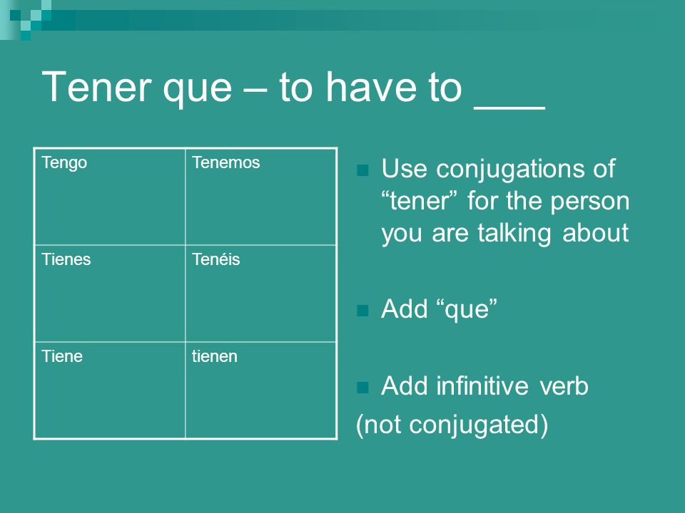 Tener que – to have to ___ Use conjugations of tener for the person you are talking about Add que Add infinitive verb (not conjugated) TengoTenemos TienesTenéis Tienetienen