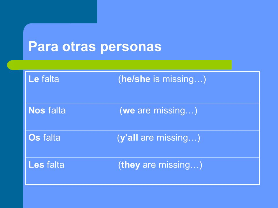 Para otras personas Le falta (he/she is missing…) Nos falta (we are missing…) Os falta (yall are missing…) Les falta (they are missing…)