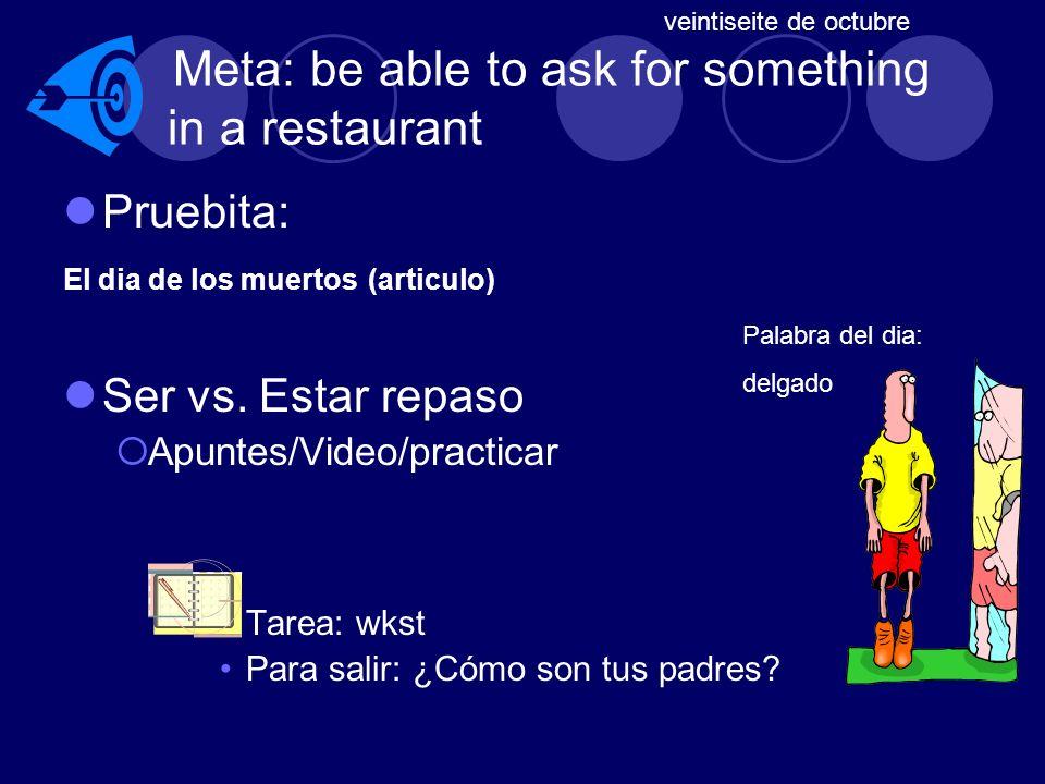 Meta: be able to ask for something in a restaurant Pruebita: El dia de los muertos (articulo) Ser vs.