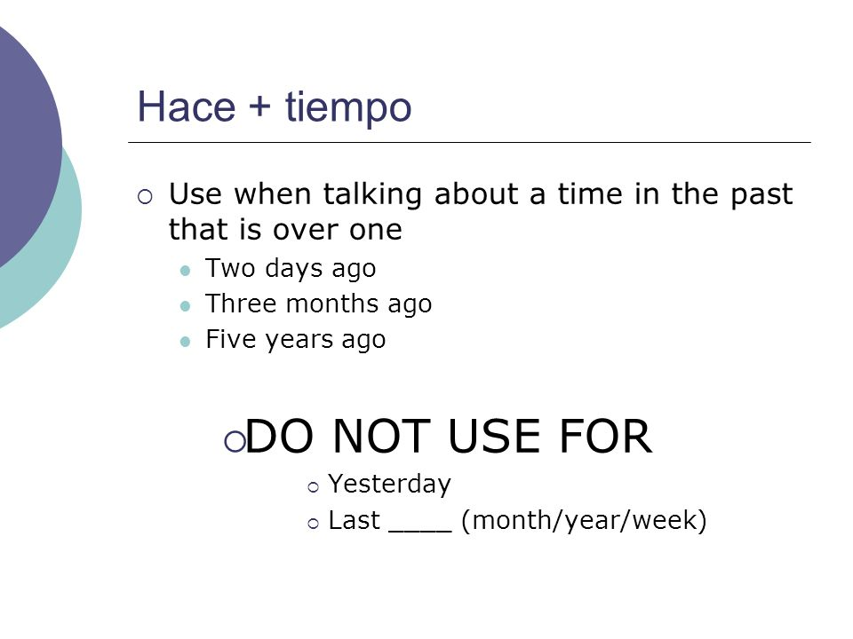 Hace + tiempo Use when talking about a time in the past that is over one Two days ago Three months ago Five years ago DO NOT USE FOR Yesterday Last ____ (month/year/week)