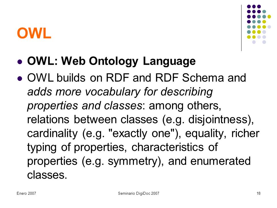 Enero 2007Seminario DigiDoc OWL OWL: Web Ontology Language OWL builds on RDF and RDF Schema and adds more vocabulary for describing properties and classes: among others, relations between classes (e.g.