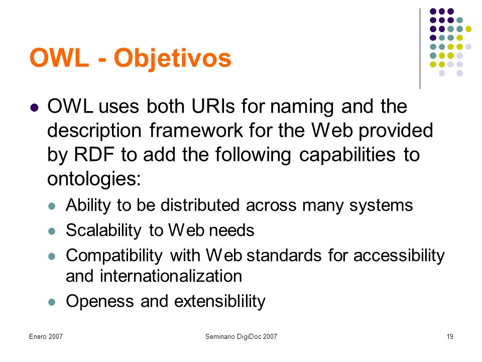 Enero 2007Seminario DigiDoc OWL - Objetivos OWL uses both URIs for naming and the description framework for the Web provided by RDF to add the following capabilities to ontologies: Ability to be distributed across many systems Scalability to Web needs Compatibility with Web standards for accessibility and internationalization Openess and extensiblility