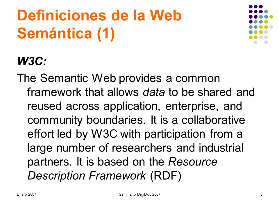 Enero 2007Seminario DigiDoc Definiciones de la Web Semántica (1) W3C: The Semantic Web provides a common framework that allows data to be shared and reused across application, enterprise, and community boundaries.