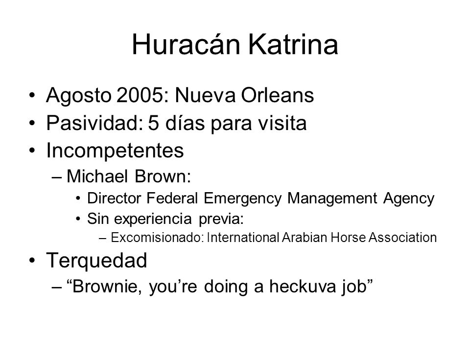 Huracán Katrina Agosto 2005: Nueva Orleans Pasividad: 5 días para visita Incompetentes –Michael Brown: Director Federal Emergency Management Agency Sin experiencia previa: –Excomisionado: International Arabian Horse Association Terquedad –Brownie, youre doing a heckuva job