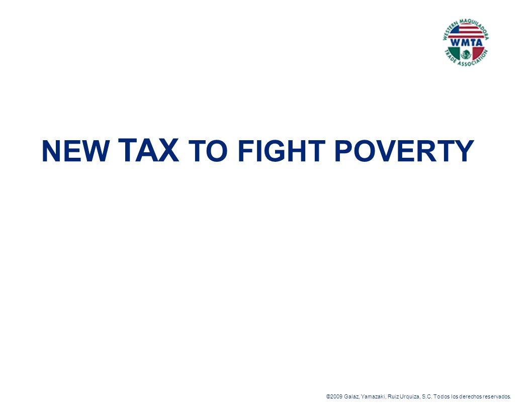 ©2009 Galaz, Yamazaki, Ruiz Urquiza, S.C. Todos los derechos reservados. NEW TAX TO FIGHT POVERTY