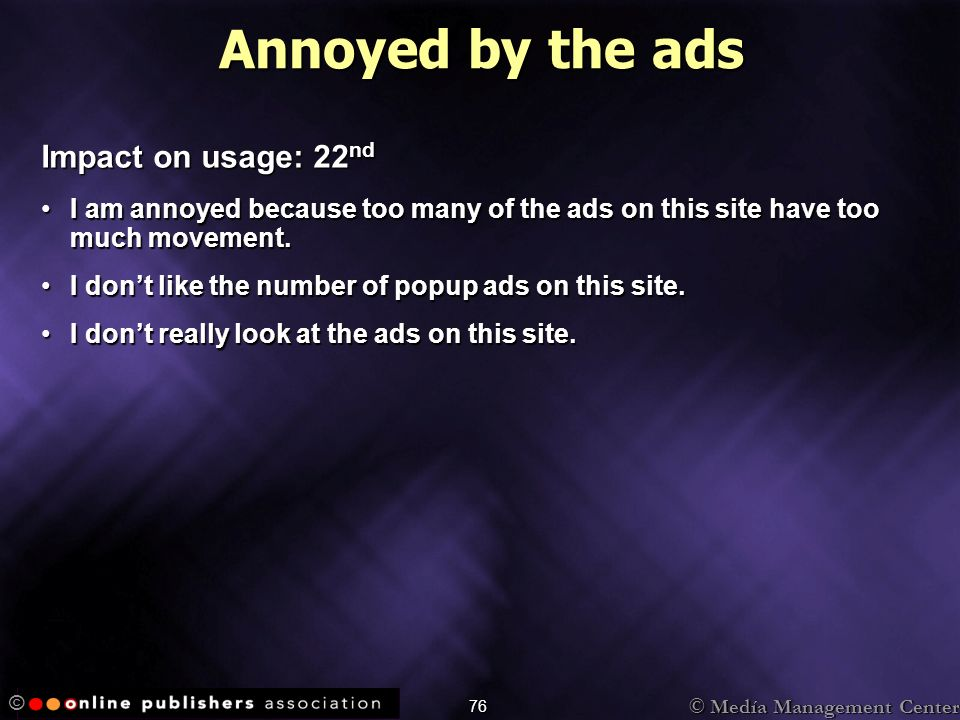 © Medía Management Center © 76 Annoyed by the ads Impact on usage: 22 nd I am annoyed because too many of the ads on this site have too much movement.I am annoyed because too many of the ads on this site have too much movement.