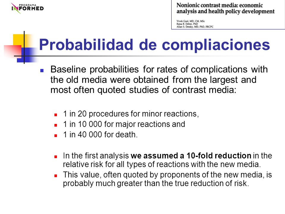 Probabilidad de compliaciones Baseline probabilities for rates of complications with the old media were obtained from the largest and most often quoted studies of contrast media: 1 in 20 procedures for minor reactions, 1 in 10 000 for major reactions and 1 in 40 000 for death.