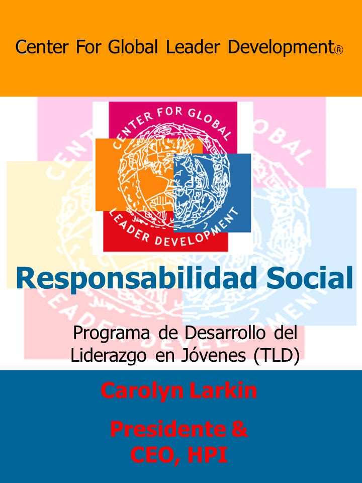 Programa de Desarrollo del Liderazgo en Jóvenes (TLD) C Center For Global Leader Development ® Responsabilidad Social Carolyn Larkin Presidente & CEO, HPI