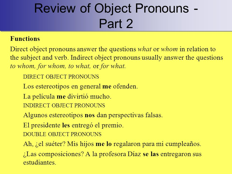 Review of Object Pronouns - Part 2 Functions Direct object pronouns answer the questions what or whom in relation to the subject and verb.