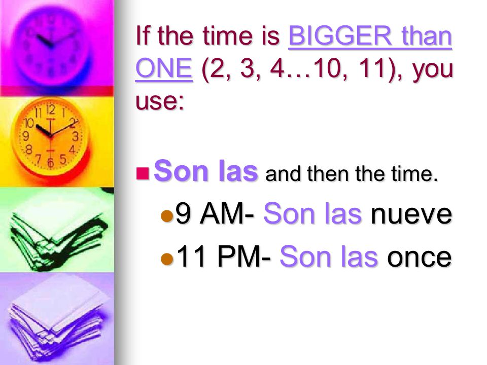 If the time is BIGGER than ONE (2, 3, 4…10, 11), you use: Son las and then the time.