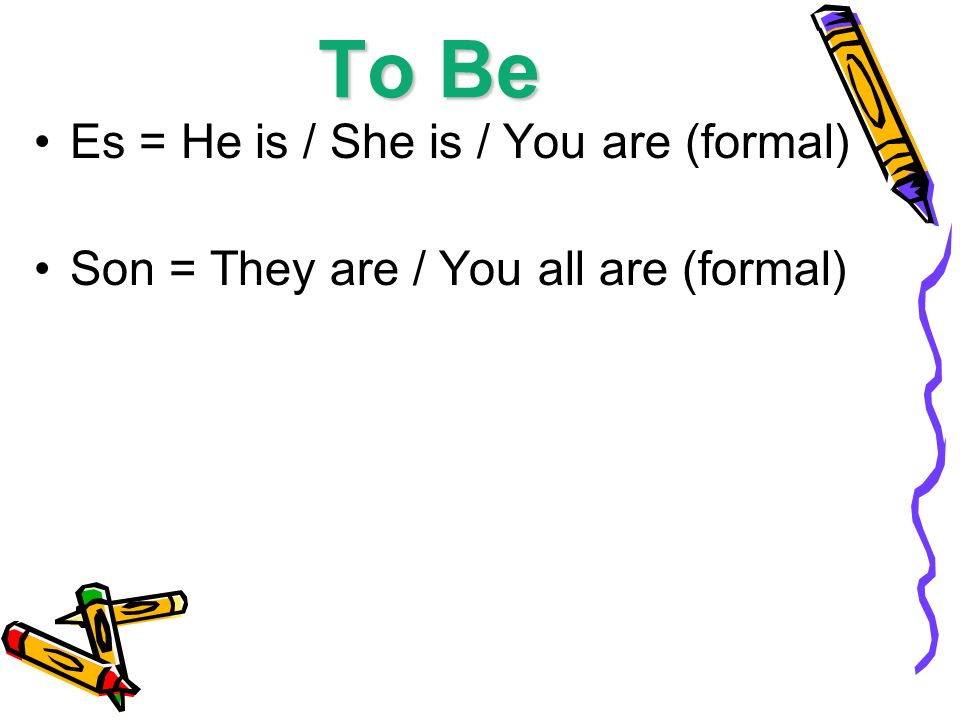 To Be Es = He is / She is / You are (formal) Son = They are / You all are (formal)