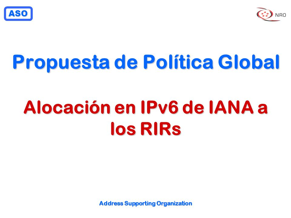 ASO Address Supporting Organization Propuesta de Política Global Alocación en IPv6 de IANA a los RIRs