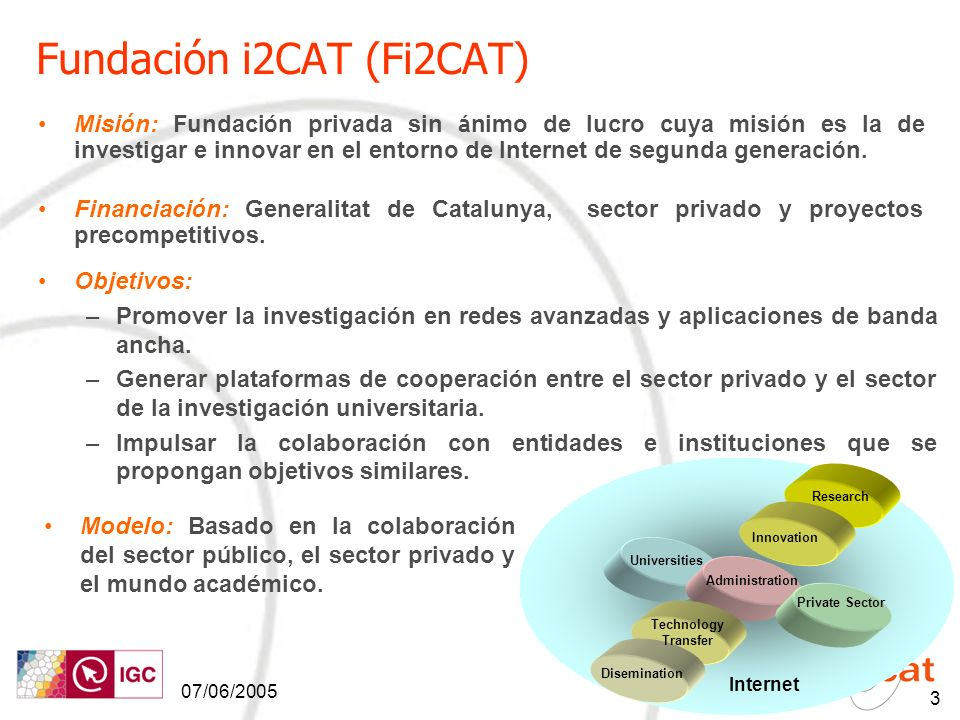 07/06/2005 3 Private Sector Administration Universities Technology Transfer Research Innovation Disemination Internet Fundación i2CAT (Fi2CAT) Misi ó n: Fundaci ó n privada sin á nimo de lucro cuya misi ó n es la de investigar e innovar en el entorno de Internet de segunda generaci ó n.