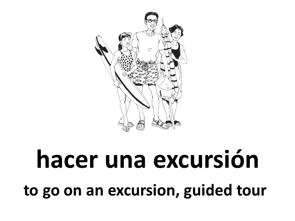 hacer una excursión to go on an excursion, guided tour