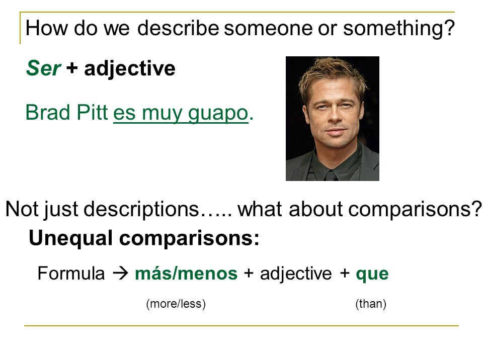 How do we describe someone or something. Ser + adjective Brad Pitt es muy guapo.