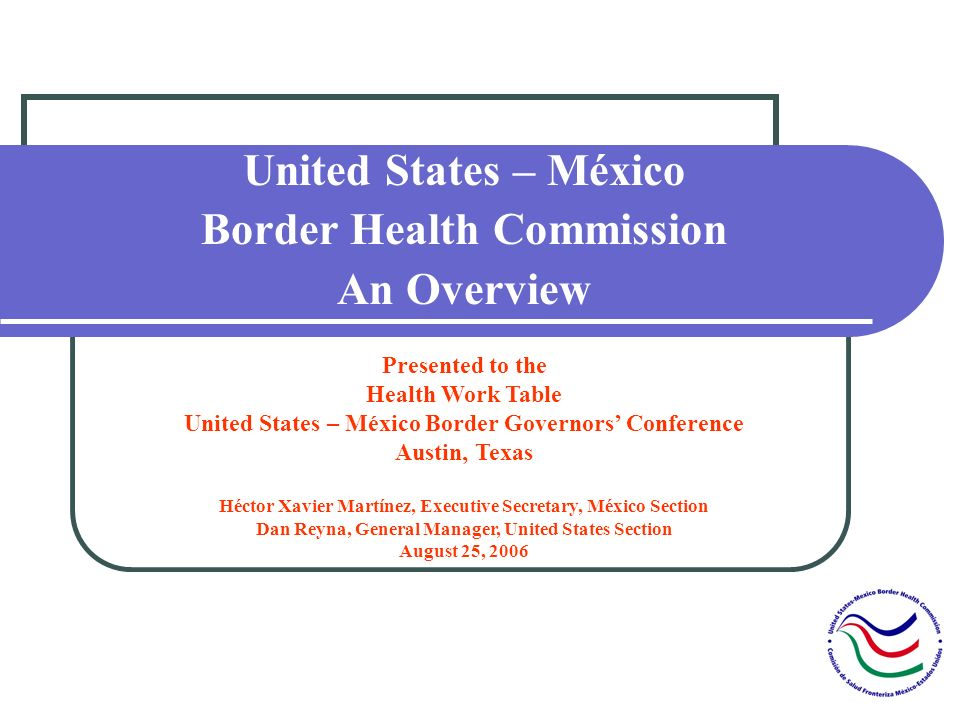 United States – México Border Health Commission An Overview Presented to the Health Work Table United States – México Border Governors Conference Austin, Texas Héctor Xavier Martínez, Executive Secretary, México Section Dan Reyna, General Manager, United States Section August 25, 2006