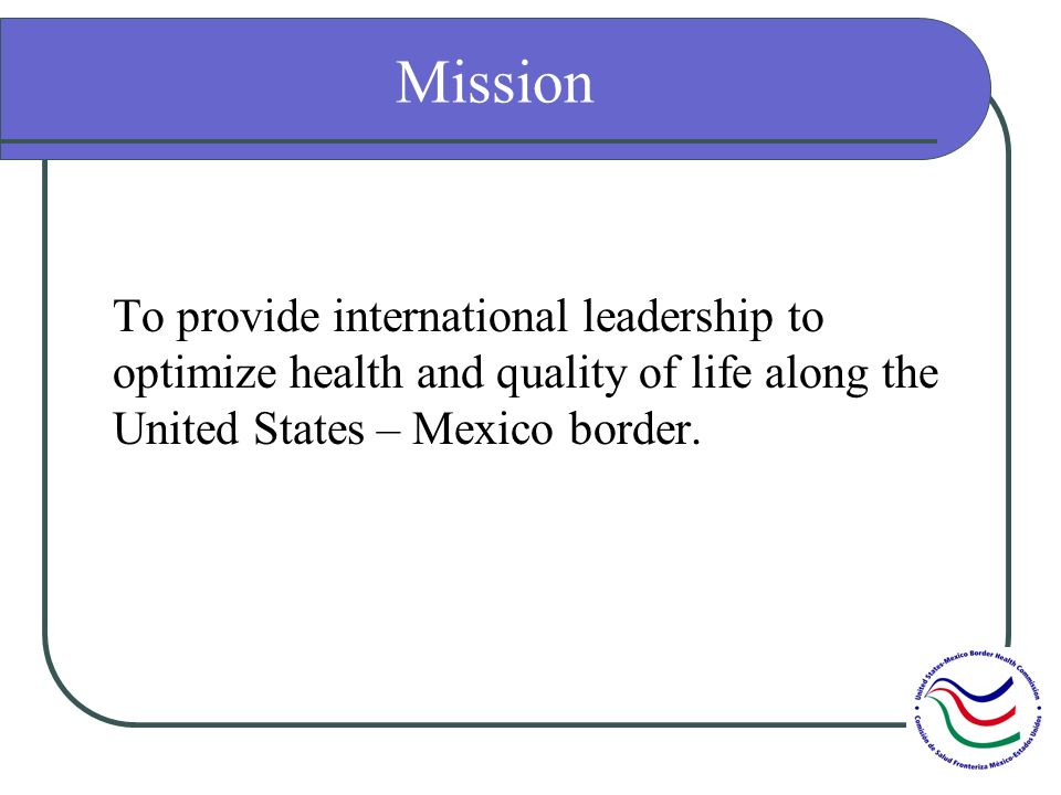 Mission To provide international leadership to optimize health and quality of life along the United States – Mexico border.