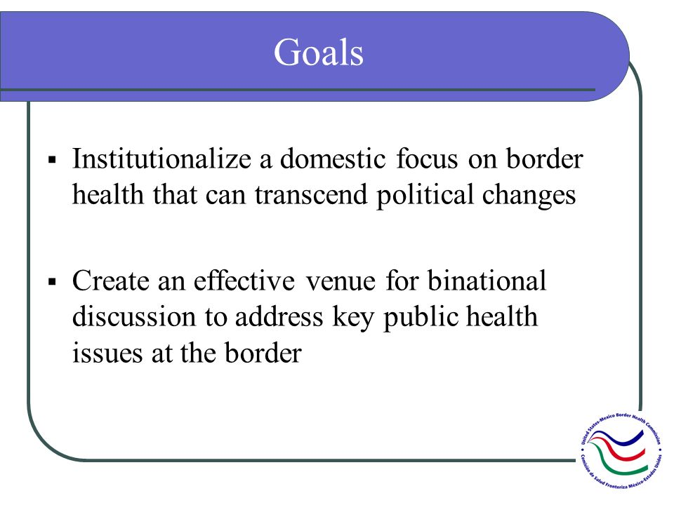 Goals Institutionalize a domestic focus on border health that can transcend political changes Create an effective venue for binational discussion to address key public health issues at the border