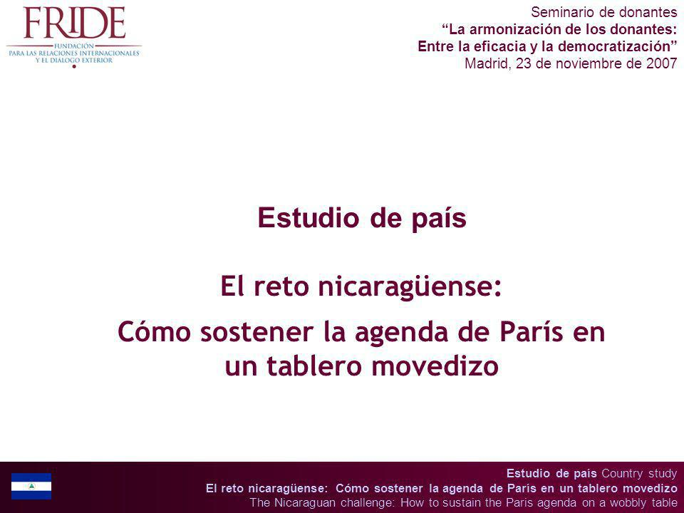 Estudio de país Country study El reto nicaragüense: Cómo sostener la agenda de París en un tablero movedizo The Nicaraguan challenge: How to sustain the Paris agenda on a wobbly table Seminario de donantes La armonización de los donantes: Entre la eficacia y la democratización Madrid, 23 de noviembre de 2007 Estudio de país El reto nicaragüense: Cómo sostener la agenda de París en un tablero movedizo