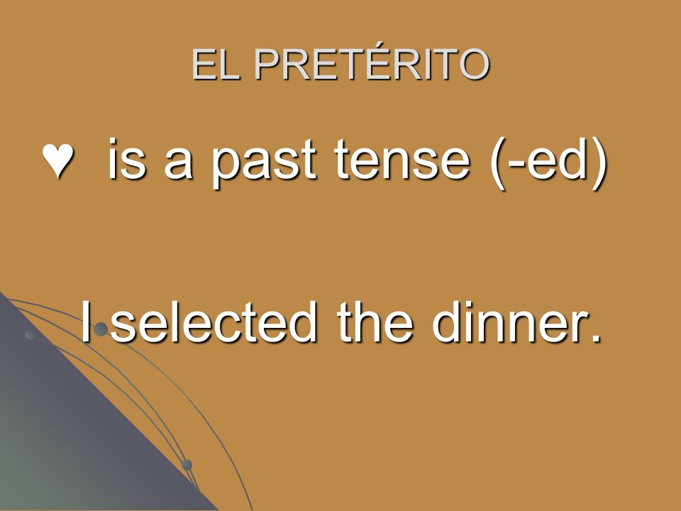 EL PRETÉRITO is a past tense (-ed) I selected the dinner.