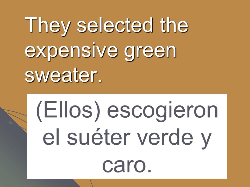 They selected the expensive green sweater. (Ellos) escogieron el suéter verde y caro.