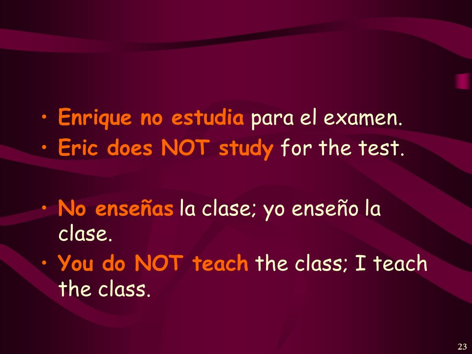22 NEGATIVE STATEMENTS To express NOT doing something in Spanish, use this construction: sujeto + NO + verbo (optional)