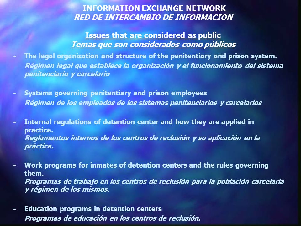 INFORMATION EXCHANGE NETWORK RED DE INTERCAMBIO DE INFORMACION Issues that are considered as public Temas que son considerados como públicos -The legal organization and structure of the penitentiary and prison system.