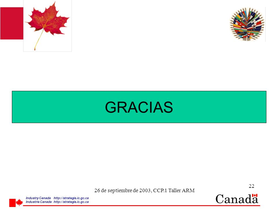 Industry Canada http:/ /strategis.ic.gc.ca Industrie Canada http:/ /strategis.ic.gc.ca 22 26 de septiembre de 2003, CCP.1 Taller ARM GRACIAS