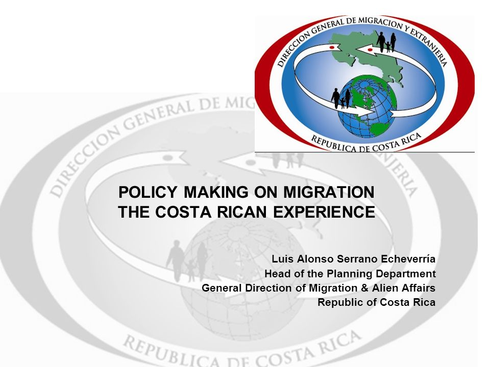 POLICY MAKING ON MIGRATION THE COSTA RICAN EXPERIENCE Luis Alonso Serrano Echeverría Head of the Planning Department General Direction of Migration & Alien Affairs Republic of Costa Rica