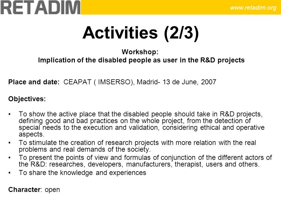 Activities (2/3) Workshop: Implication of the disabled people as user in the R&D projects Place and date: CEAPAT ( IMSERSO), Madrid- 13 de June, 2007 Objectives: To show the active place that the disabled people should take in R&D projects, defining good and bad practices on the whole project, from the detection of special needs to the execution and validation, considering ethical and operative aspects.