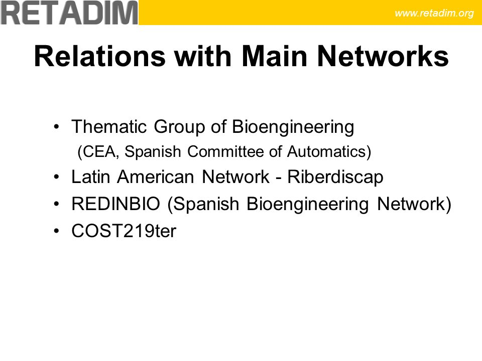 Relations with Main Networks Thematic Group of Bioengineering (CEA, Spanish Committee of Automatics) Latin American Network - Riberdiscap REDINBIO (Spanish Bioengineering Network) COST219ter www.retadim.org